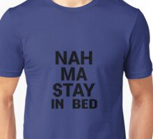 Nah Ma Stay In Bed Unisex T-Shirt
