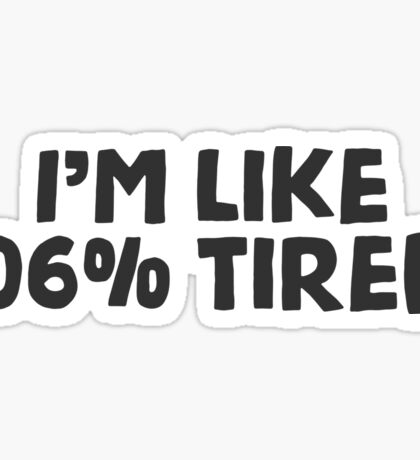 I'm like 106% tired. Sticker
