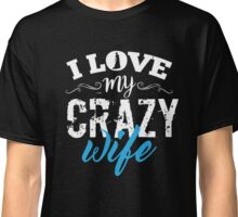 Love My Crazy Wife Classic T-Shirt