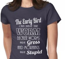 The Early Bird Can Have The Worm Stupid Morning T-Shirt Womens Fitted T-Shirt
