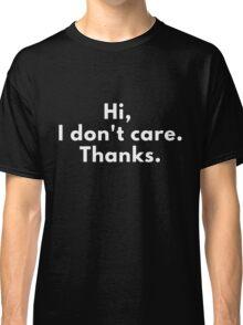 Hi, I Don't Care. Thanks. Classic T-Shirt