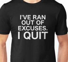 I've Ran Out of Excuses. I Quit Unisex T-Shirt