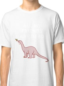 All My Friends Are Dead Classic T-Shirt