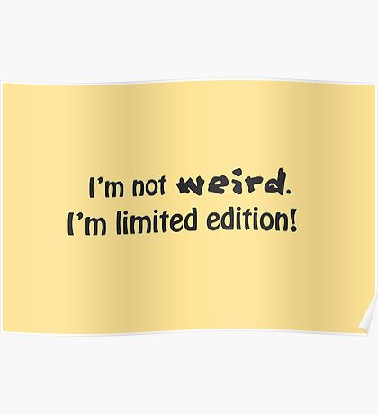 I'm not weird, I'm limited edition! Poster