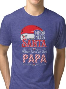WHO NEEDS SANTA WHEN YOU'VE GOT PAPA T-SHIRT Tri-blend T-Shirt