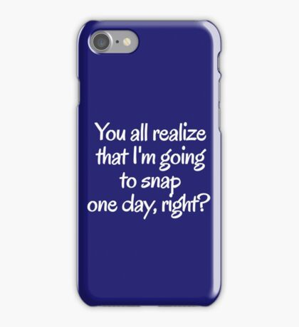 You all realize that I'm going to snap one day, right?  iPhone Case/Skin