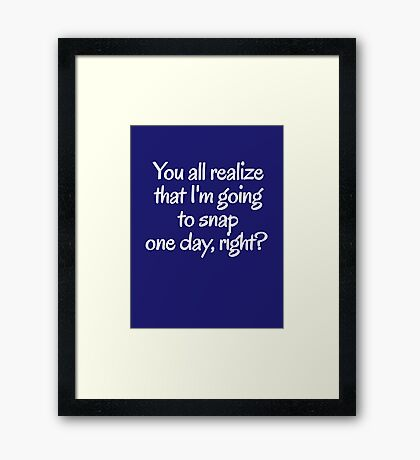 You all realize that I'm going to snap one day, right?  Framed Print