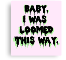 I was loomed this way. Canvas Print
