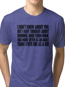 I don't know about you, but I have thought about running away from home way more often as an adult then I ever did as a kid Tri-blend T-Shirt