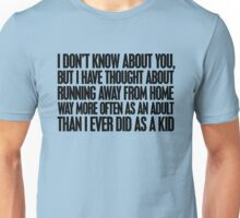 I don't know about you, but I have thought about running away from home way more often as an adult then I ever did as a kid Unisex T-Shirt