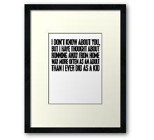 I don't know about you, but I have thought about running away from home way more often as an adult then I ever did as a kid Framed Print