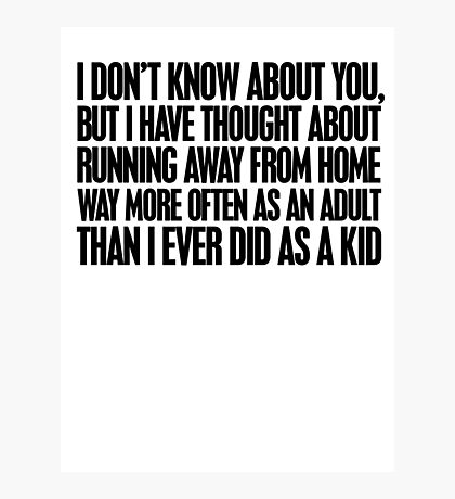 I don't know about you, but I have thought about running away from home way more often as an adult then I ever did as a kid Photographic Print