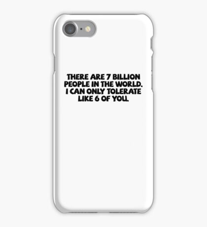 There are 7 billion people in the world. I can only tolerate like 6 of you. iPhone Case/Skin