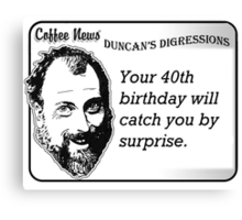 Your 40th birthday will catch you by surprise Canvas Print