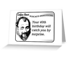 Your 40th birthday will catch you by surprise Greeting Card