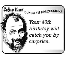 Your 40th birthday will catch you by surprise Photographic Print