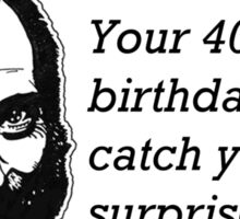 Your 40th birthday will catch you by surprise Sticker