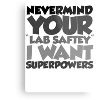 """Nevermind your """"lab safety"""" I want superpowers Metal Print"""