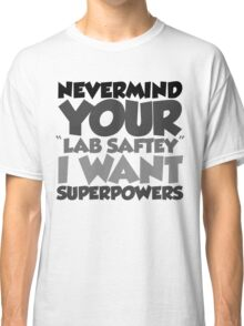 "Nevermind your ""lab safety"" I want superpowers Classic T-Shirt"