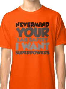 """Nevermind your """"lab safety"""" I want superpowers Classic T-Shirt"""