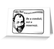 Be a conduit, not a reservoir. Greeting Card