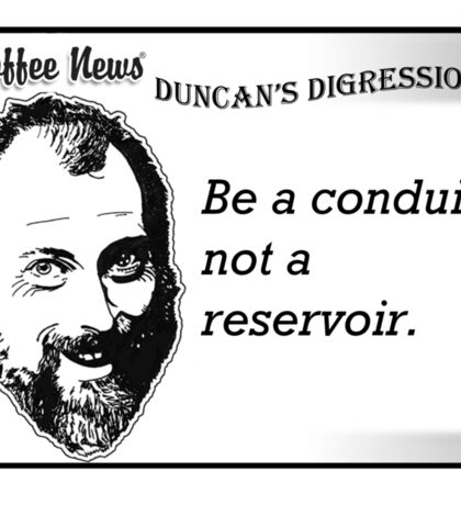 Be a conduit, not a reservoir. Sticker