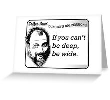 If you can't be deep, be wide. Greeting Card