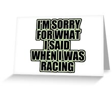 I'm sorry for what i said when i was racing Greeting Card