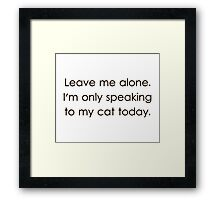 Leave Me Alone I'm Only Speaking To My Cat Today Framed Print
