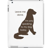 Leave Me Alone I'm Only Speaking To My Dog Today iPad Case/Skin