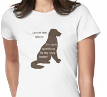Leave Me Alone I'm Only Speaking To My Dog Today Womens Fitted T-Shirt