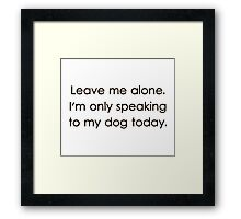 Leave Me Alone I'm Only Speaking To My Dog Today Framed Print