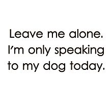Leave Me Alone I'm Only Speaking To My Dog Today Photographic Print