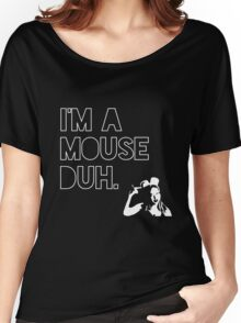 I'm a MOUSE. Duh! Women's Relaxed Fit T-Shirt