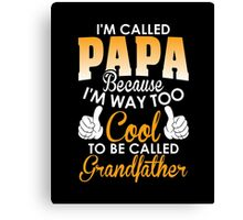 I am Called Papa Because I am way too cool to be called grandfather Canvas Print