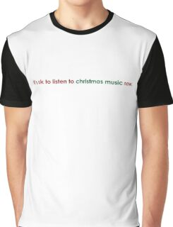 it's ok to listen to christmas music now. Graphic T-Shirt