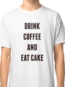 Drink Coffee And Eat Cake Classic T-Shirt