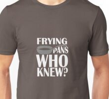 Frying Pans Who Knew? Unisex T-Shirt