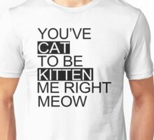 You've Cat To Be Kitten Me Right Meow Funny t shirt tshirt Women Ladies Top Unisex T-Shirt