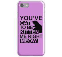 YOU'VE CAT TO BE KITTEN ME RIGHT MEOW TSHIRT Funny Animal Lovers TEE Cats Feline iPhone Case/Skin