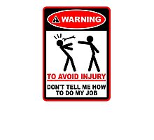 Warning! To avoid injury don't tell me how to do my job. Photographic Print