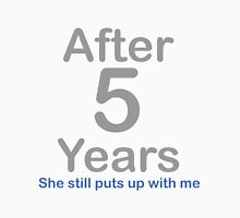 After 5 Years she stills puts up with me Unisex T-Shirt