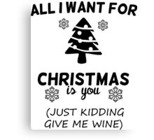 All I Want For Christmas Is You Just Kidding Give Me Wine Canvas Print