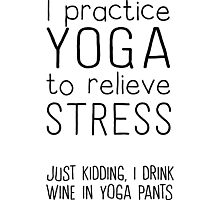 I practice yoga to relieve stress. Just kidding I drink wine in yoga pants  Photographic Print