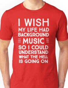 I wish my life had background music so I could understand what the hell is going on Unisex T-Shirt