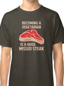Becoming A Vegetarian Is A Huge Missed Steak Classic T-Shirt