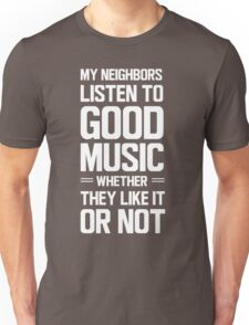 My neighbors listen to good music whether they like it or not Unisex T-Shirt