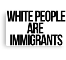 White People Are Immigrants Canvas Print