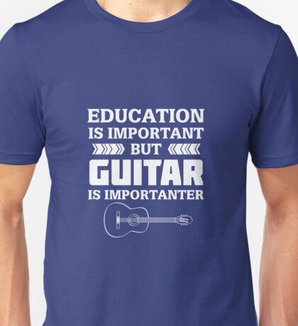Education is Important But Guitar is Importanter Unisex T-Shirt