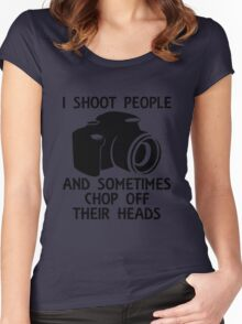 I SHOOT PEOPLE AND SOMETIMES CHOP OFF THEIR HEADS Women's Fitted Scoop T-Shirt